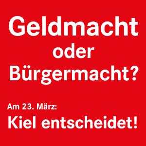 Geldmacht oder Bürgermacht? Am 23. März: Kiel entscheidet!