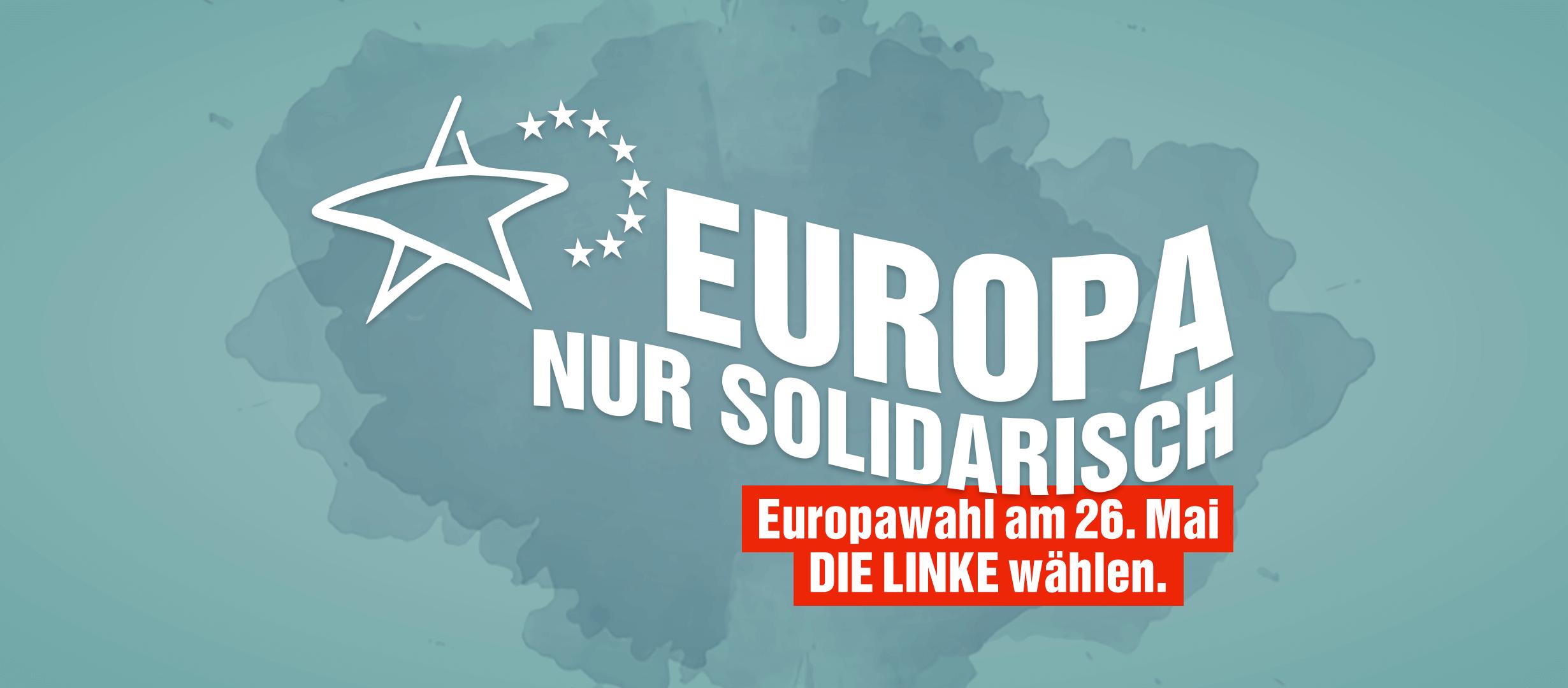 Europa nur solidarisch! Europawahl am 26. Mai: DIE LINKE wählen.