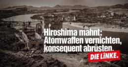 Hiroshima mahnt: Atomwaffen vernichten, konsequent abrüsten. (DIE LINKE)