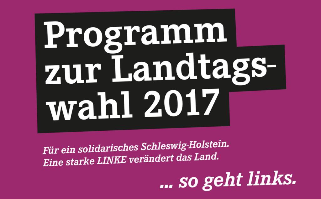Programm zur Landtagswahl 2017 - Für ein solidarisches Schleswig-Holstein. Eine starke  LINKE verändert das Land. #sogehtlinks (DIE LINKE. Schleswig-Holstein)