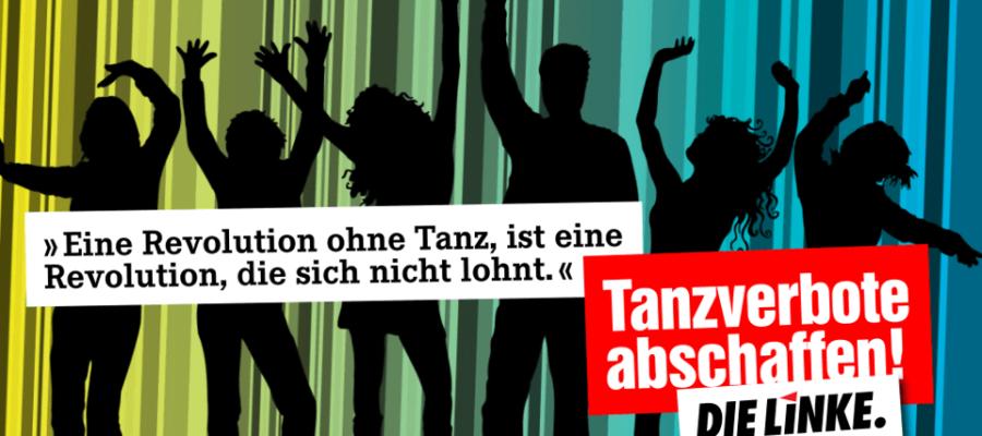 """""""Eine Revolution ohne Tanz, ist eine Revolution, die sich nicht lohnt."""" Tanzverbote abschaffen! (DIE LINKE)"""